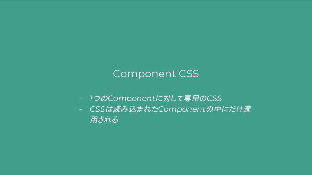 Component CSS - 1つのComponentに対して専用のCSS - CSSは読み...