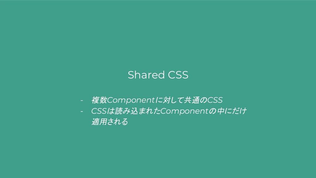Shared CSS - 複数Componentに対して共通のCSS - CSSは読み込まれた...