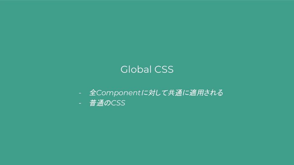 Global CSS - 全Componentに対して共通に適用される - 普通のCSS