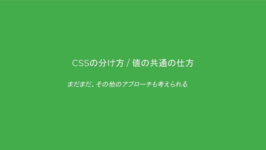 CSSの分け方 / 値の共通の仕方 まだまだ、その他のアプローチも考えられる