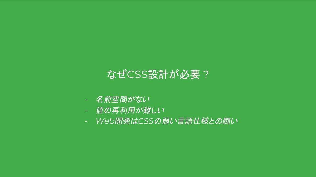 なぜCSS設計が必要 ? - 名前空間がない - 値の再利用が難しい - Web開発はCSSの...