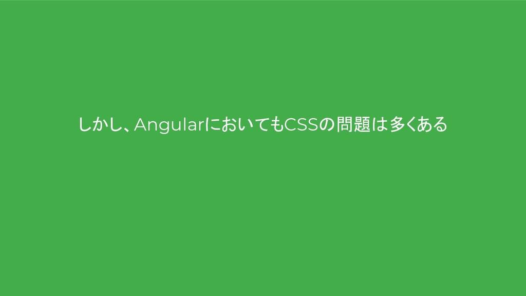 しかし、AngularにおいてもCSSの問題は多くある