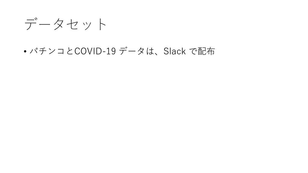 データセット • パチンコとCOVID-19 データは、Slack で配布