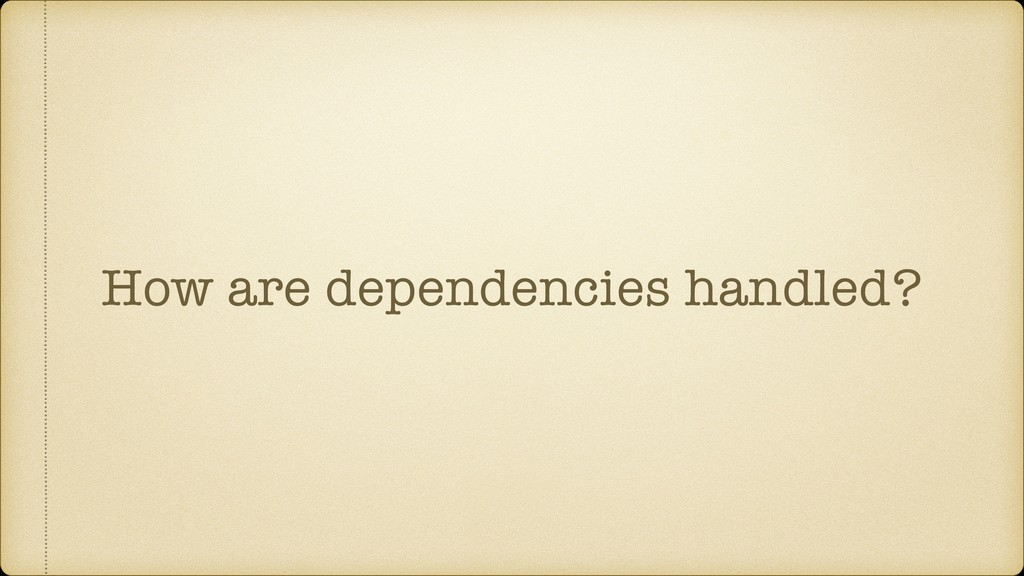 How are dependencies handled?