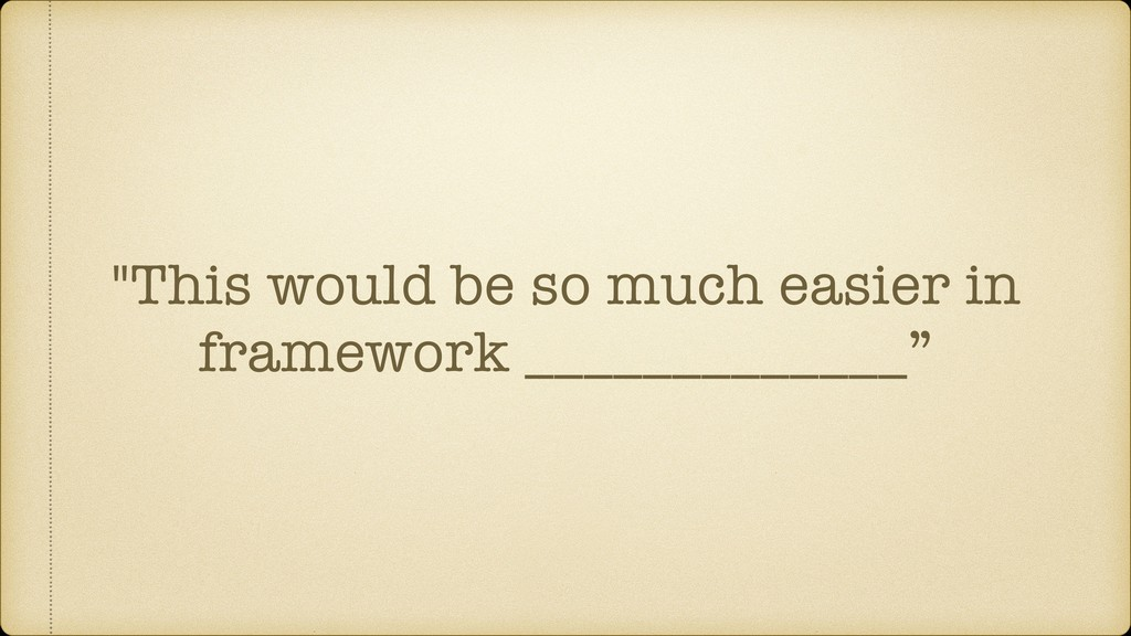 """""""This would be so much easier in framework ____..."""