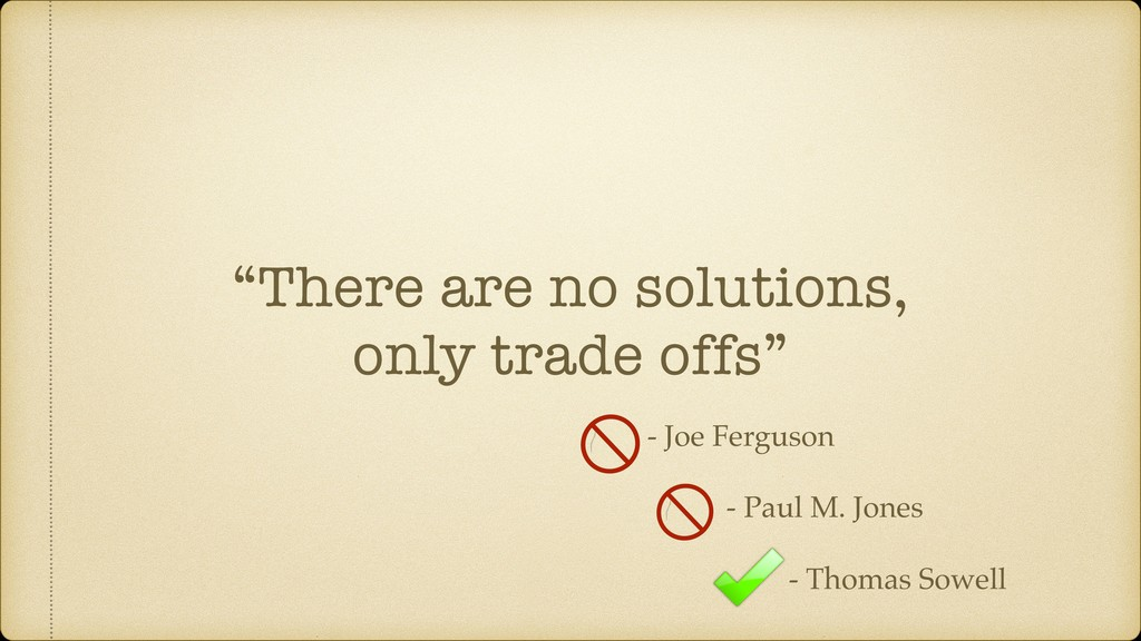 """""""There are no solutions, only trade offs"""" - Joe..."""