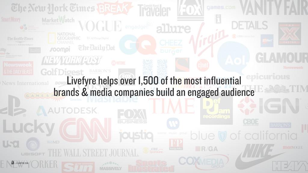 © LIVEFYRE 2015 Livefyre helps over 1,500 of th...