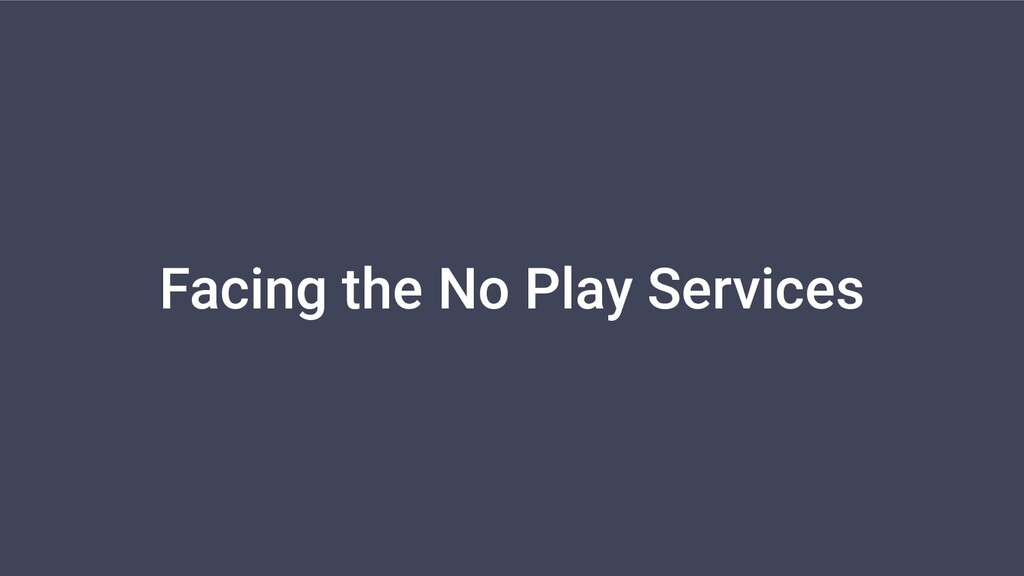 Facing the No Play Services