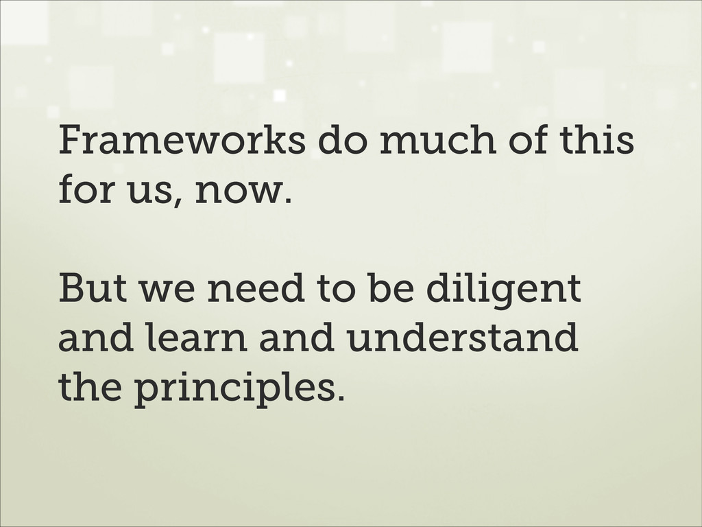 Frameworks do much of this for us, now. ! But w...