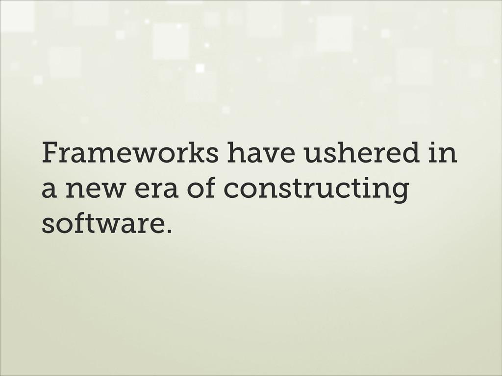 Frameworks have ushered in a new era of constru...