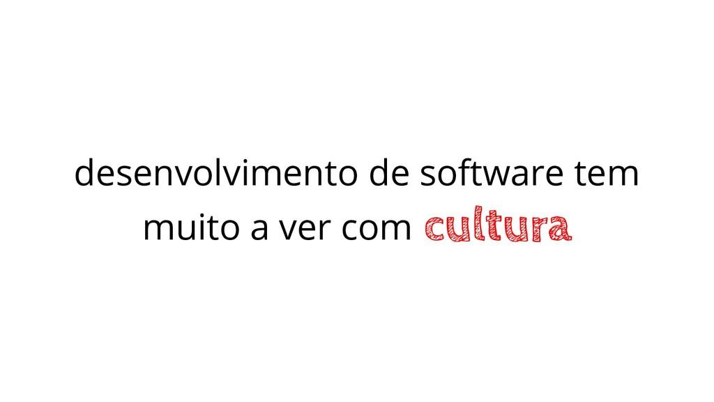 desenvolvimento de software tem muito a ver com...
