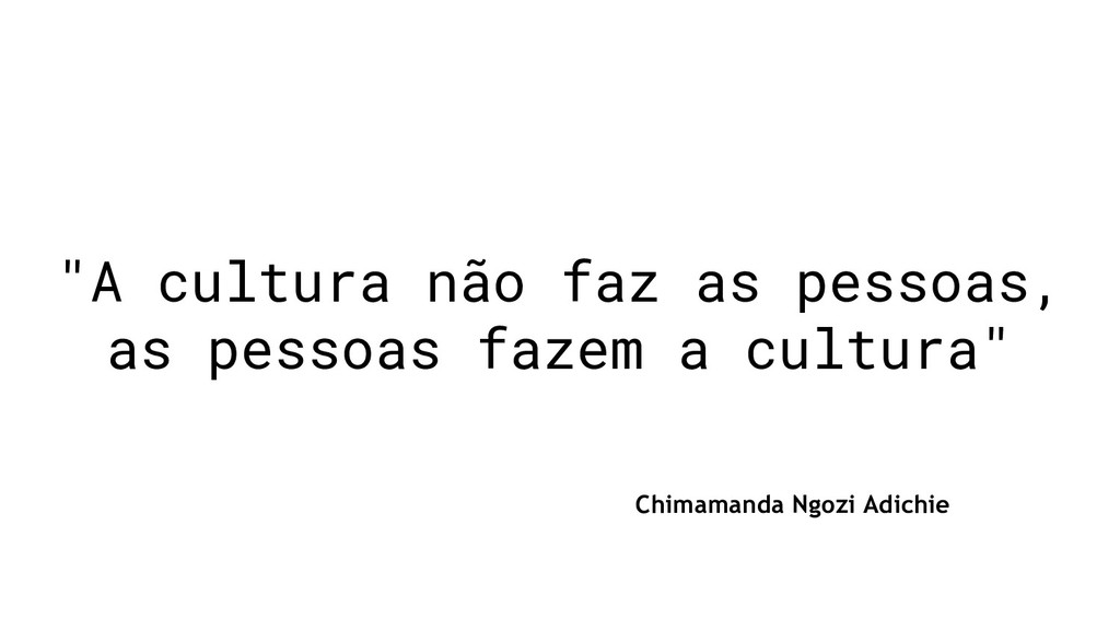 """""""A cultura não faz as pessoas, as pessoas fazem..."""