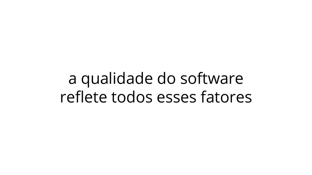 a qualidade do software reflete todos esses fato...