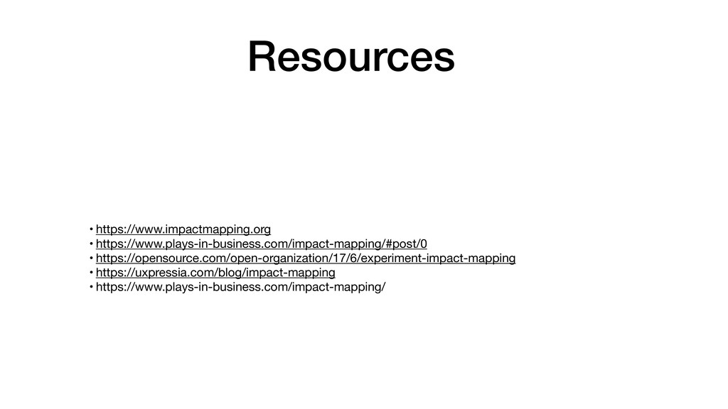 Resources • https://www.impactmapping.org  • ht...