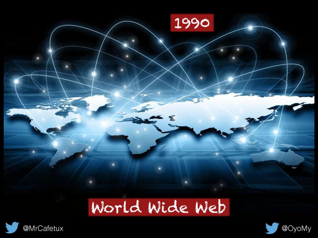 World Wide Web @MrCafetux @OyoMy 1990