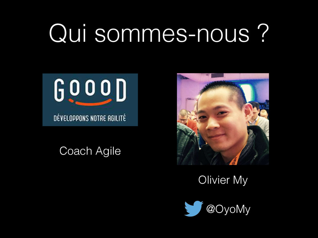 Qui sommes-nous ? Olivier My @OyoMy Coach Agile