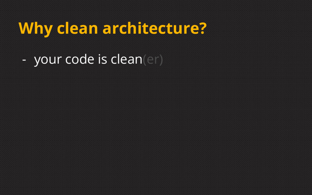 Why clean architecture? - your code is clean(er)