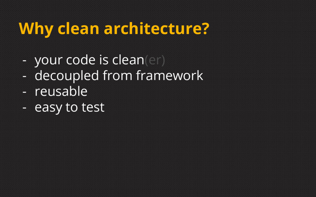 Why clean architecture? - your code is clean(er...