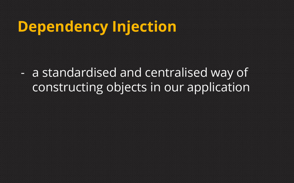 Dependency Injection - a standardised and centr...