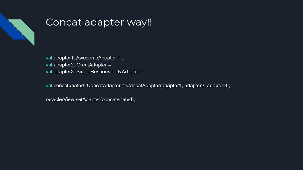 Concat adapter way!! val adapter1: AwesomeAdapt...