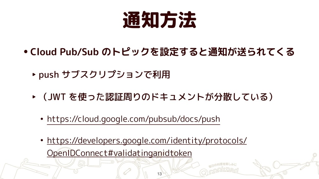 通知方法 •Cloud Pub/Sub のトピックを設定すると通知が送られてくる ‣ push...