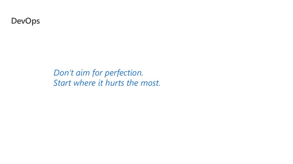DevOps Don't aim for perfection. Start where it...