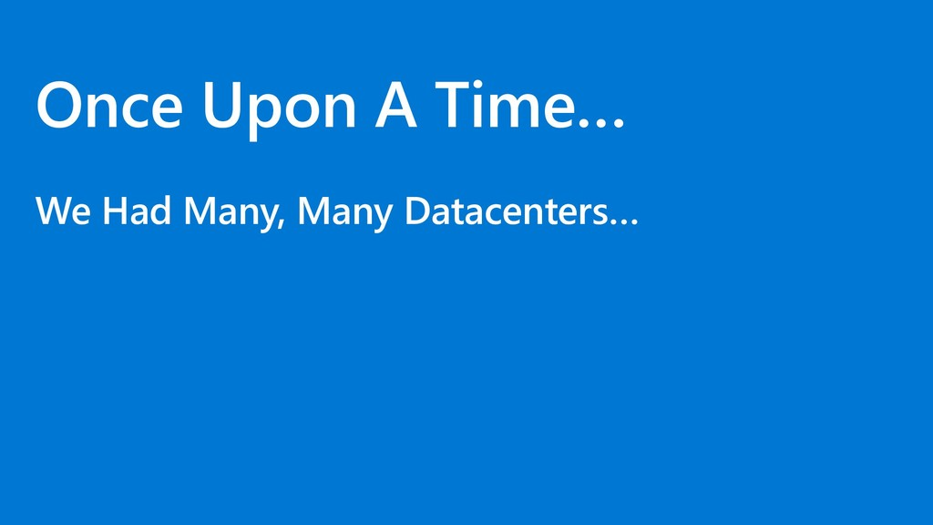Once Upon A Time… We Had Many, Many Datacenters…