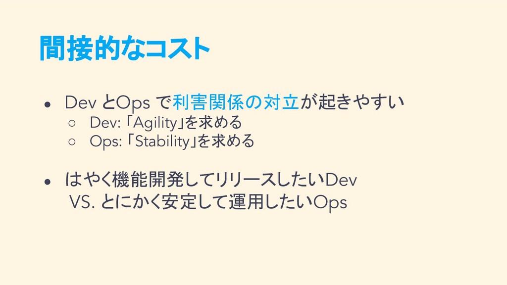 間接的なコスト ● Dev とOps で利害関係の対立が起きやすい ○ Dev: 「Agili...