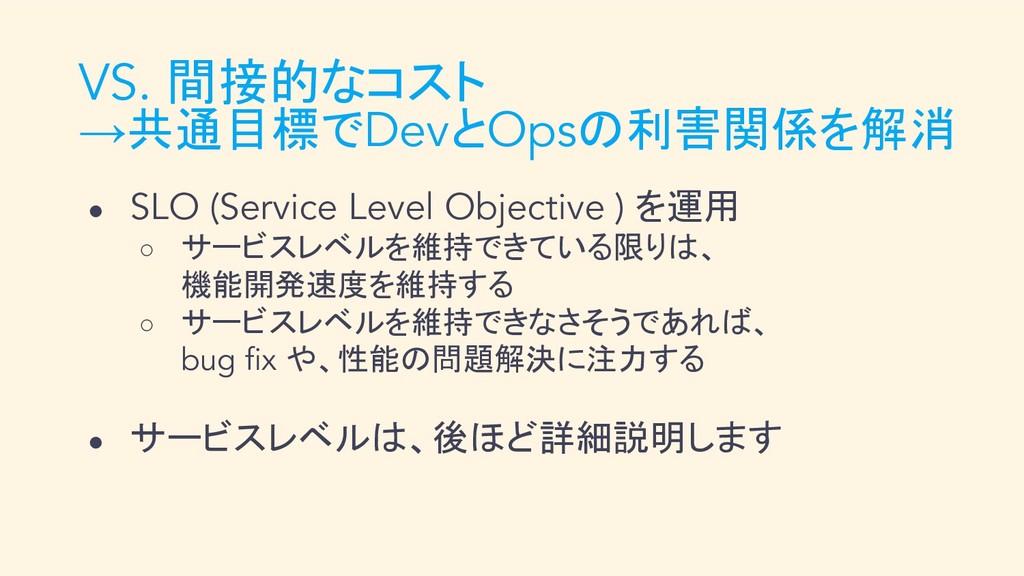 VS. 間接的なコスト →共通目標でDevとOpsの利害関係を解消 ● SLO (Servic...