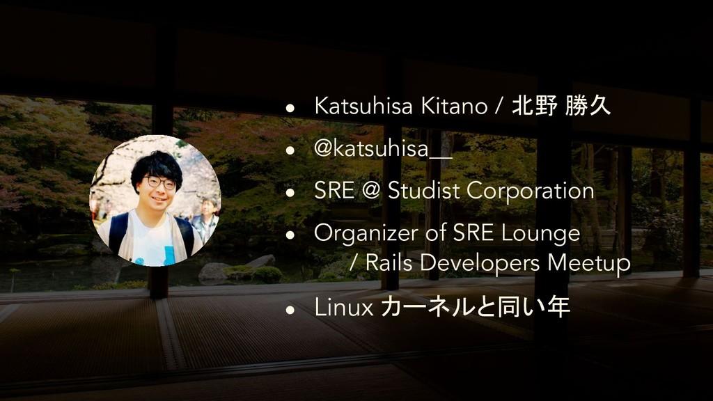 ● Katsuhisa Kitano / 北野 勝久 ● @katsuhisa__ ● SRE...