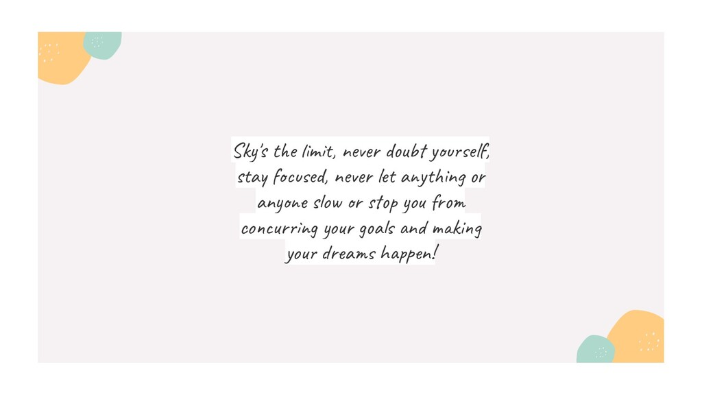 Sky's the limit, never doubt yourself, stay foc...