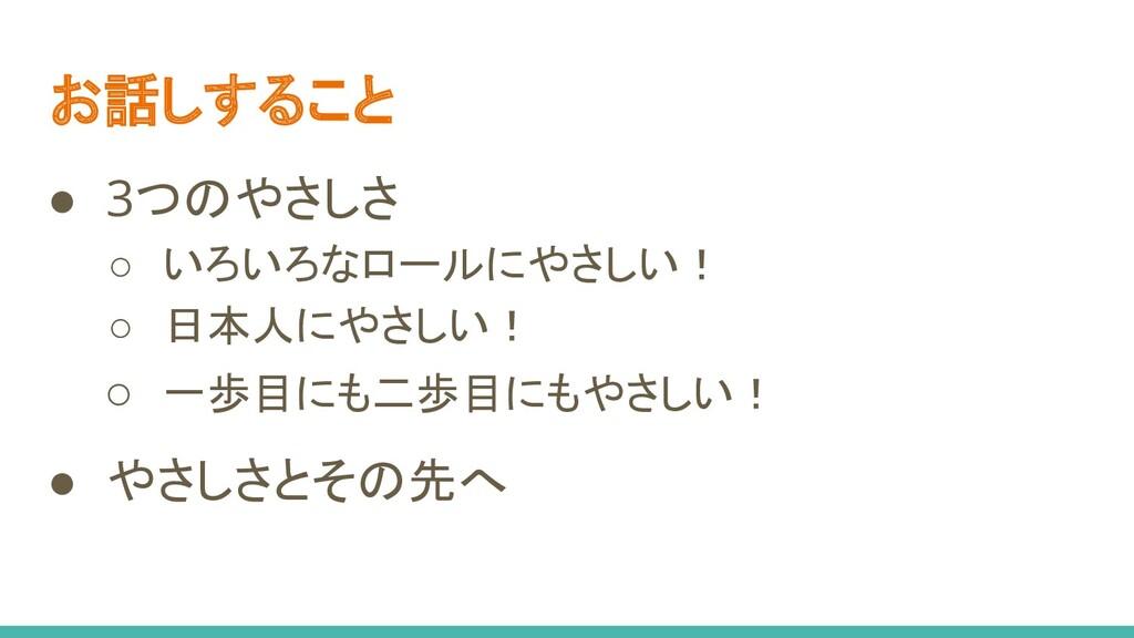 お話しすること ● 3つのやさしさ ○ いろいろなロールにやさしい! ○ 日本人にやさしい! ...