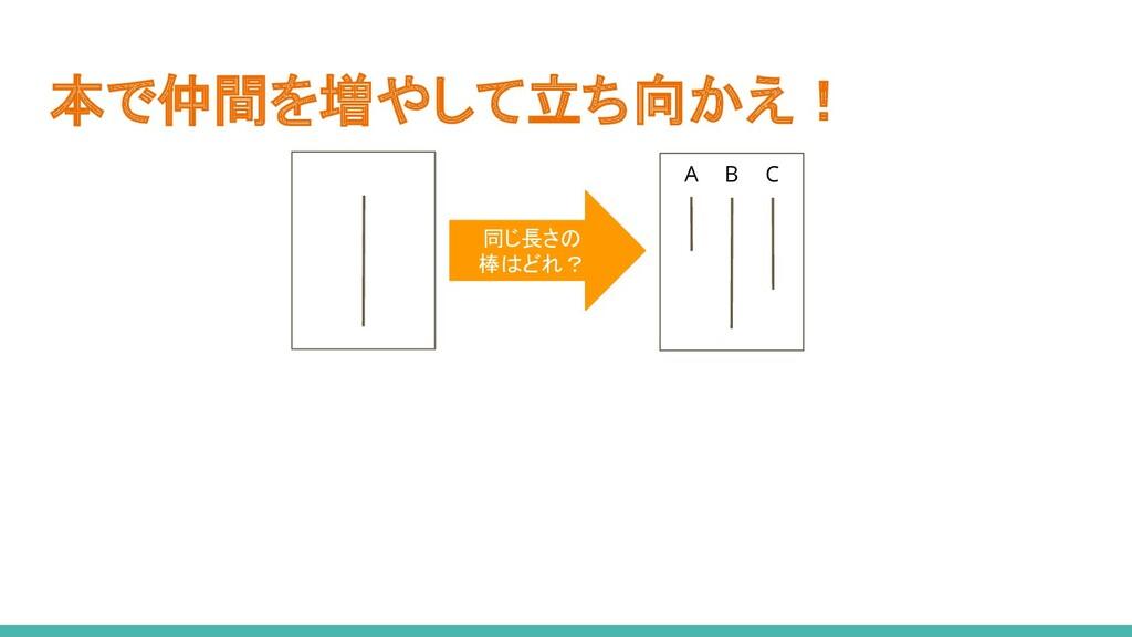 本で仲間を増やして立ち向かえ! A B C 同じ長さの 棒はどれ?