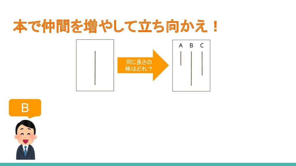 本で仲間を増やして立ち向かえ! B A B C 同じ長さの 棒はどれ?