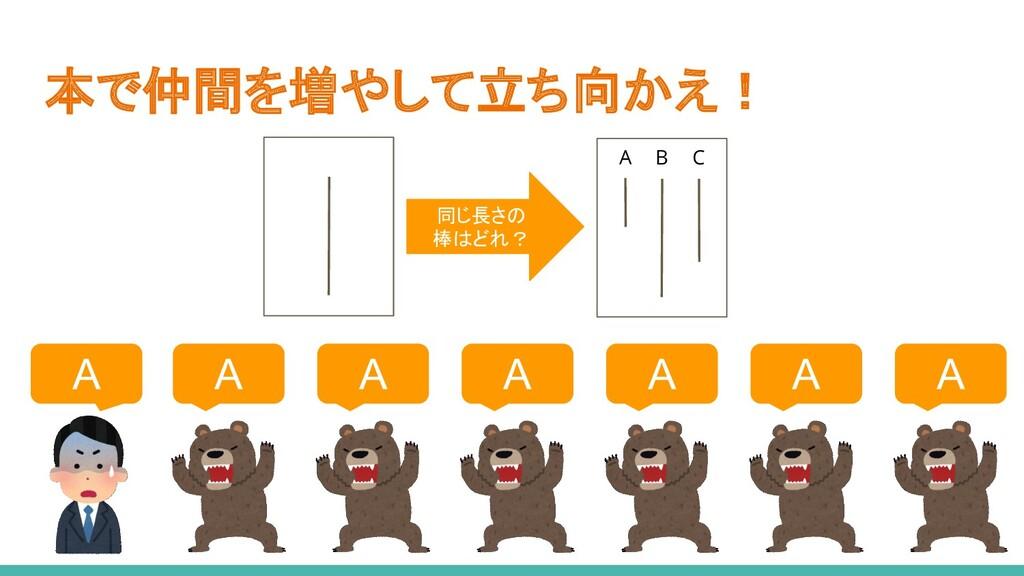 本で仲間を増やして立ち向かえ! A A A A A A A A B C 同じ長さの 棒はどれ?