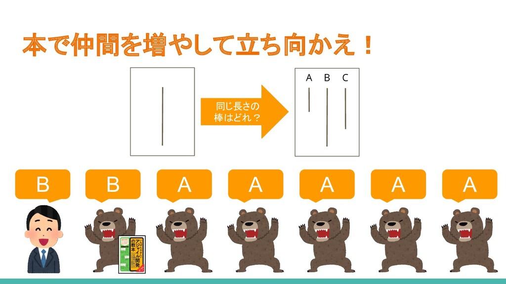 本で仲間を増やして立ち向かえ! A A A A A B B A B C 同じ長さの 棒はどれ?