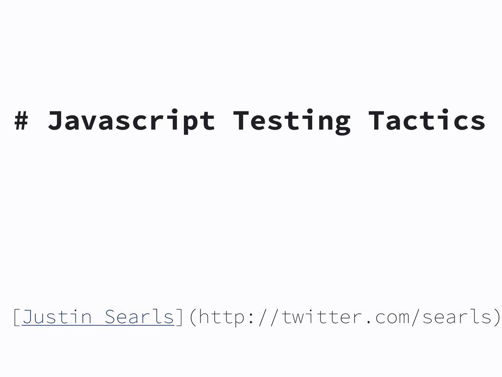 # Javascript Testing Tactics [Justin Searls](ht...