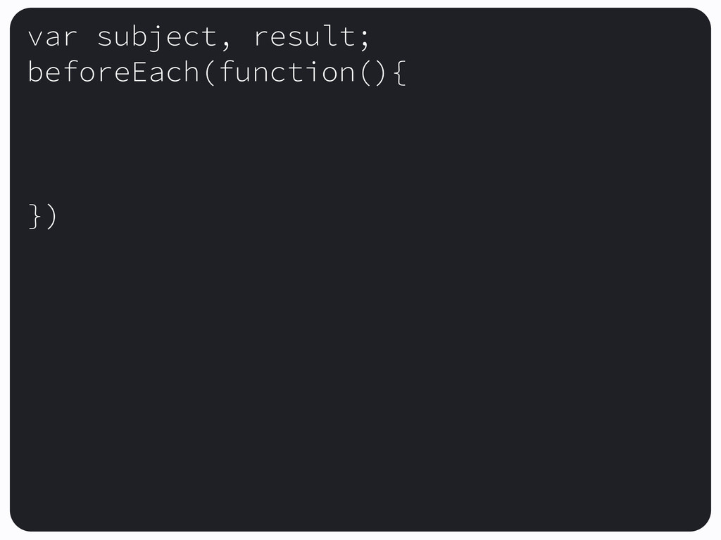 var subject, result; beforeEach(function(){ })
