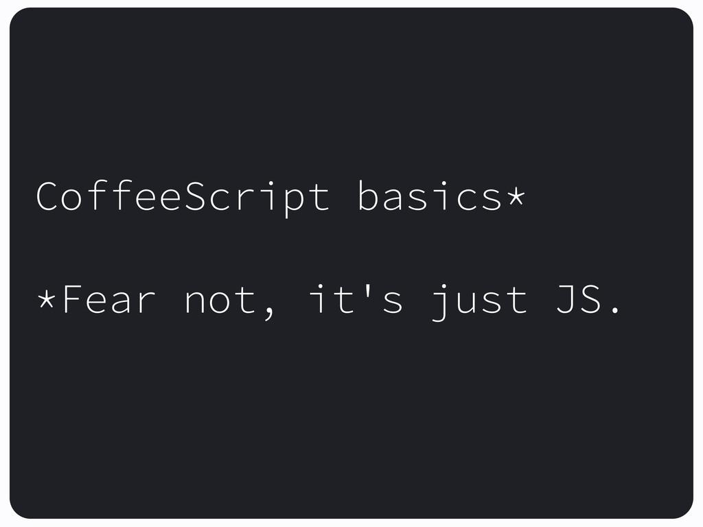 CoffeeScript basics* *Fear not, it's just JS.