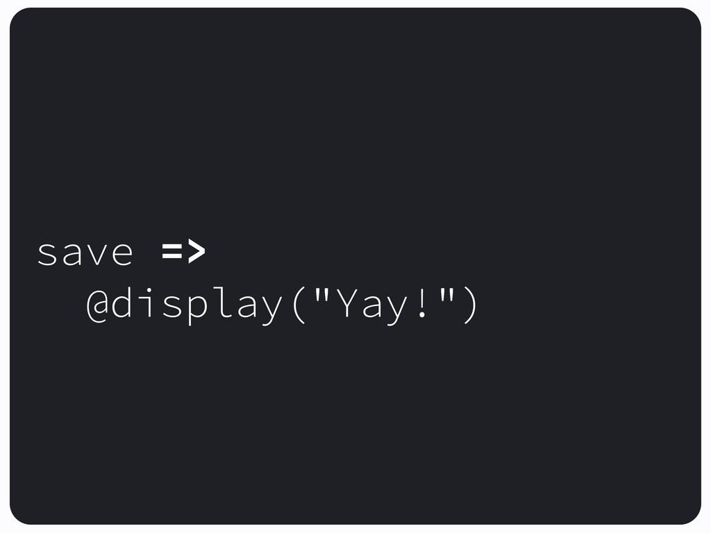 """save => @display(""""Yay!"""")"""