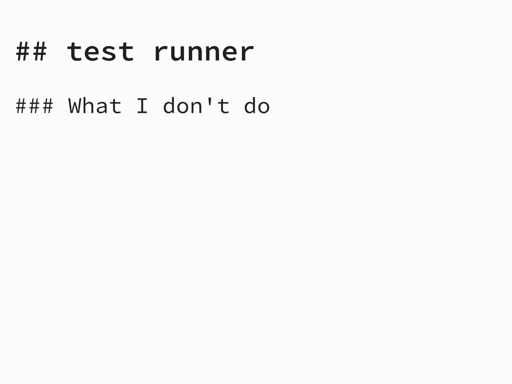 ## test runner ### What I don't do