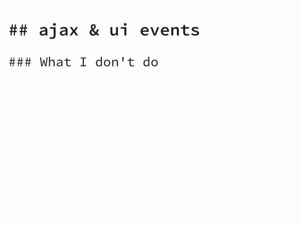 ### What I don't do ## ajax & ui events