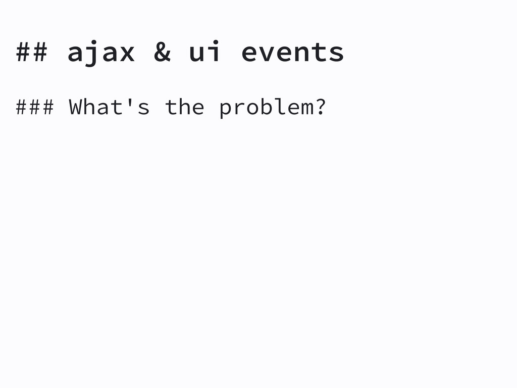### What's the problem? ## ajax & ui events