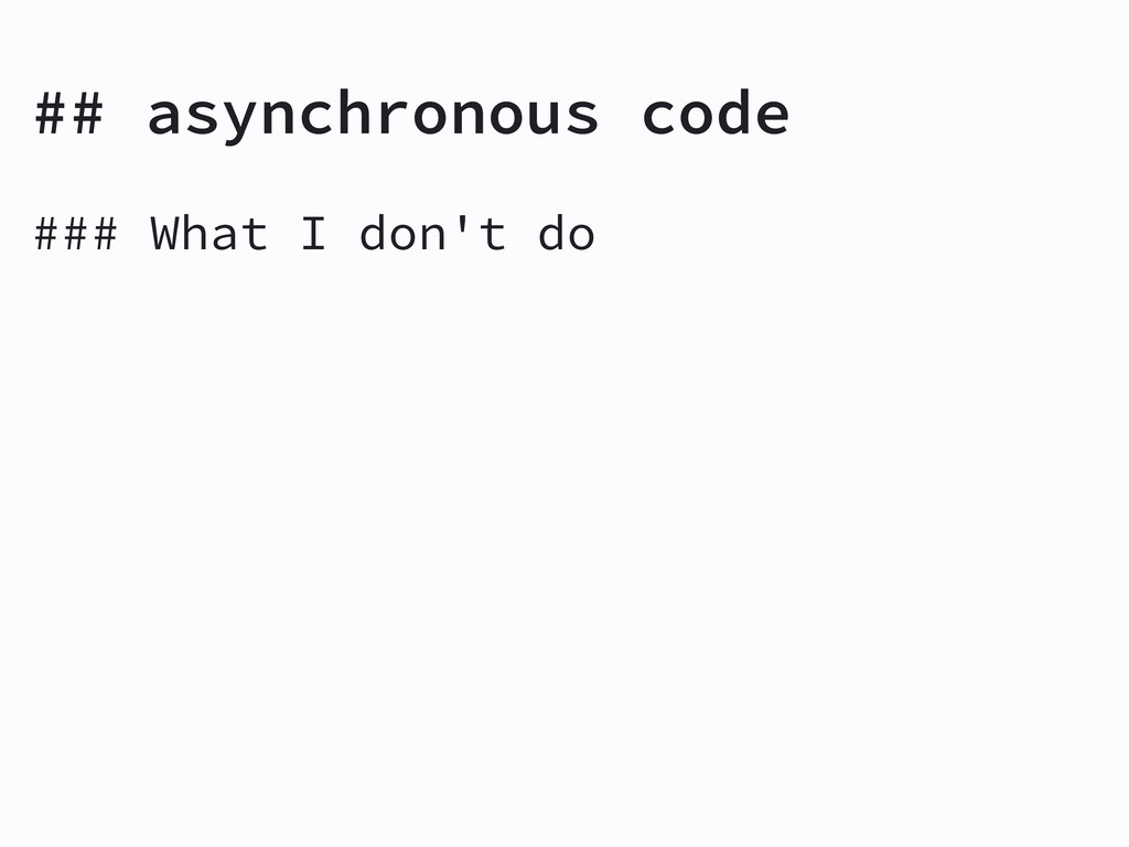 ## asynchronous code ### What I don't do