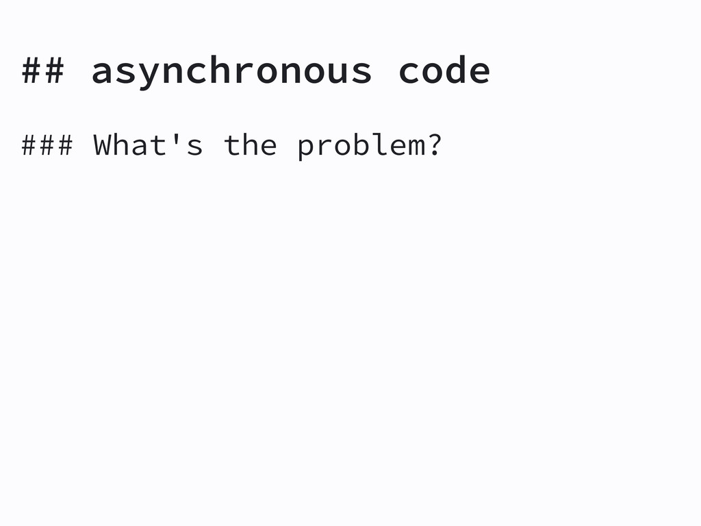 ## asynchronous code ### What's the problem?