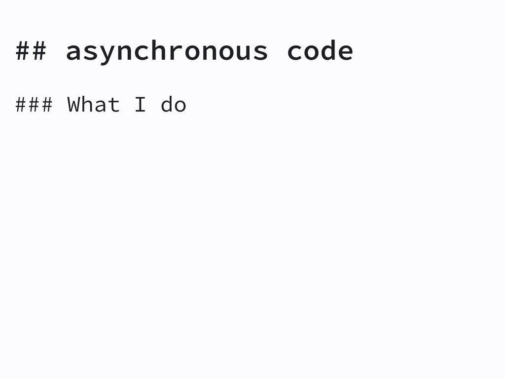 ## asynchronous code ### What I do