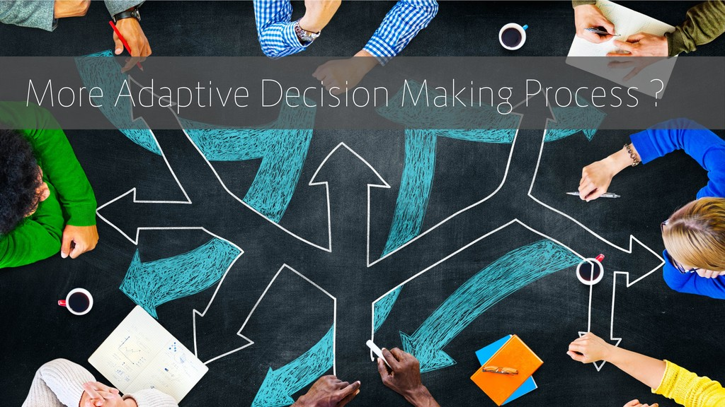 More Adaptive Decision Making Process ?