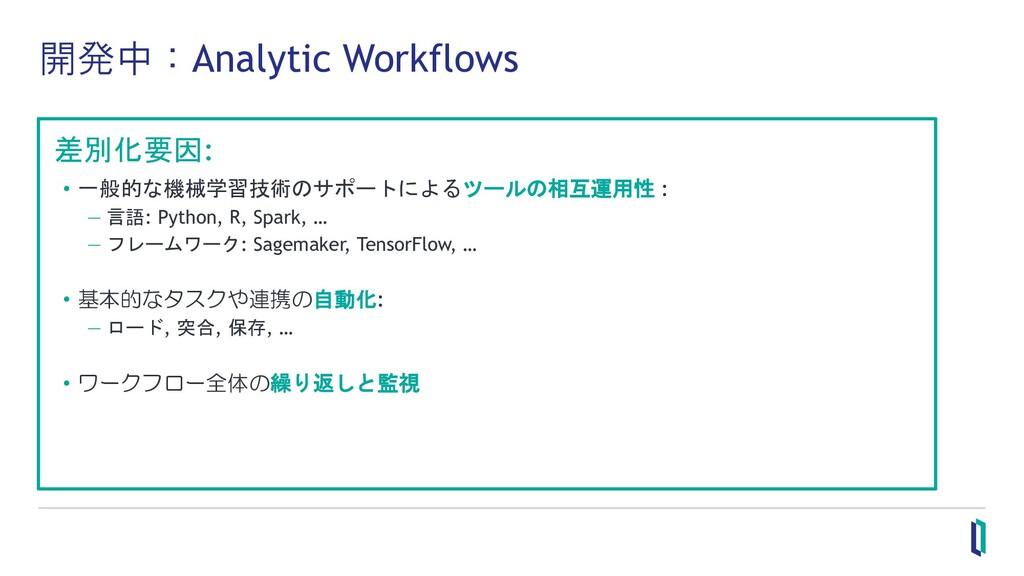開発中:Analytic Workflows 差別化要因: • 一般的な機械学習技術のサポート...