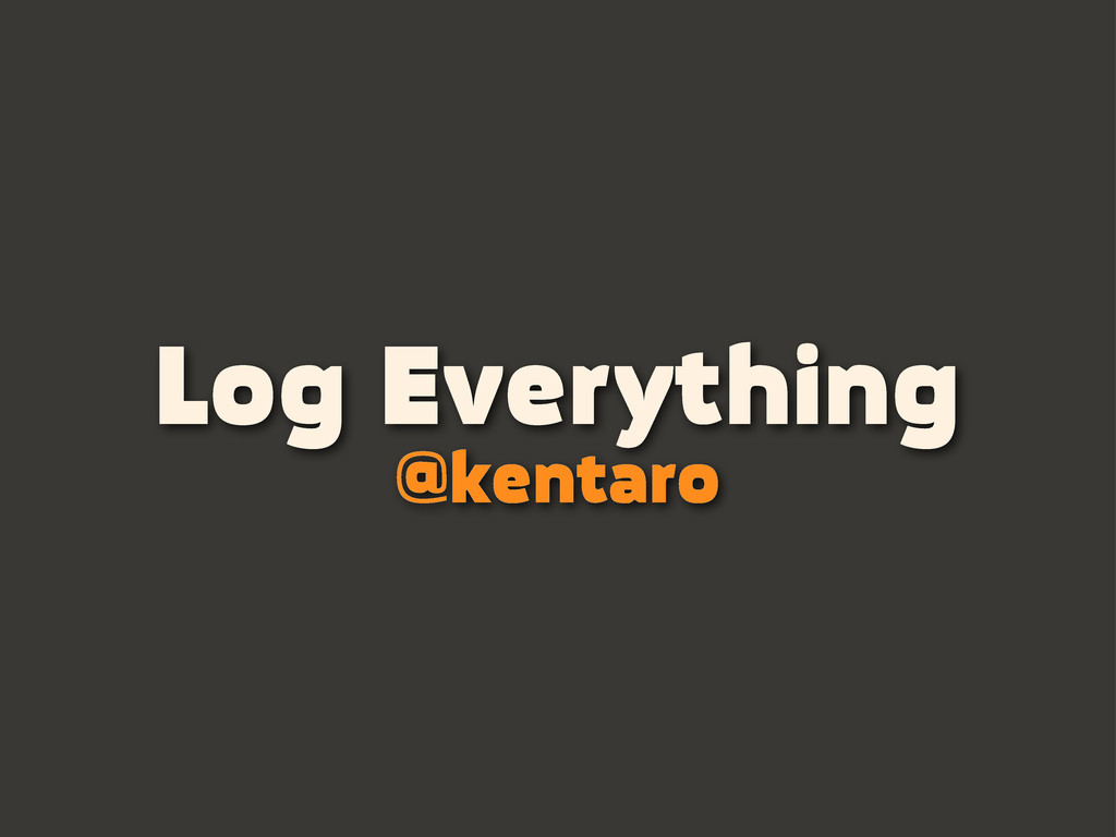 Log Everything @kentaro