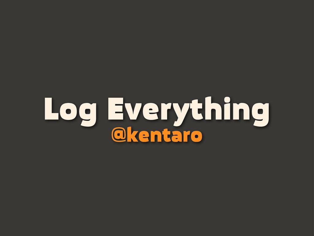 Log Everything @kentaro